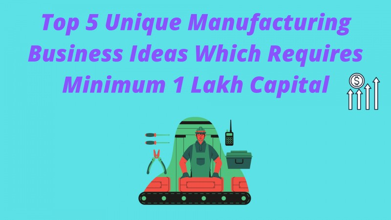 Best 5 Small Scale Manufacturing Business Under 1 Lakh