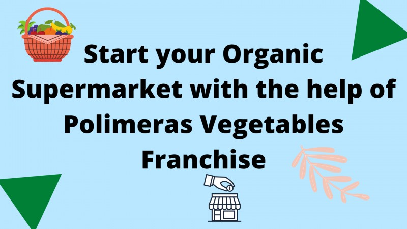 Start your Organic Supermarket with the Help of Polimeras Vegetables Franchise
