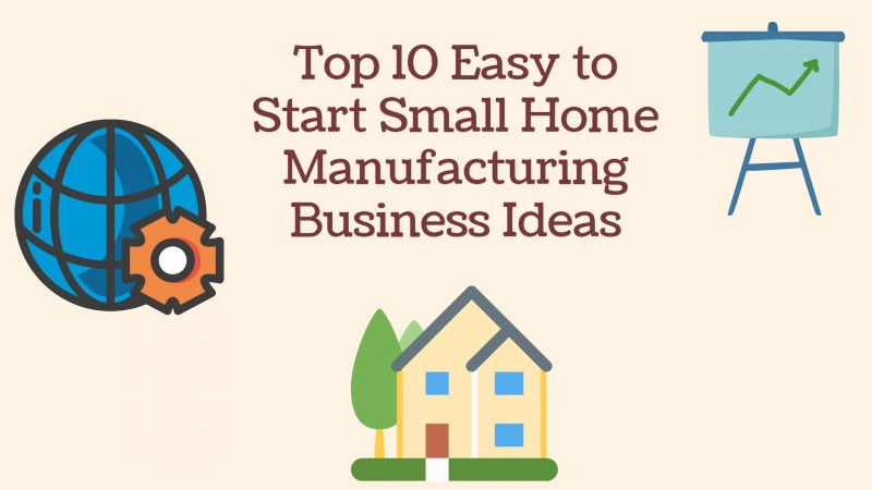 Top 10 Easy to Start Small Home Manufacturing Business Ideas