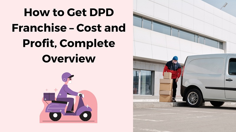 How to Get DPD Franchise – Cost and Profit, Complete Overview