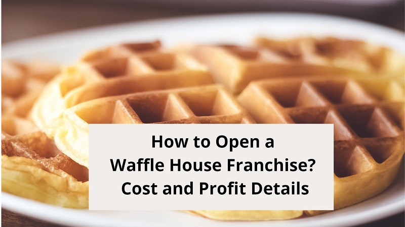 How to Open a Waffle House Franchise? Cost and Profit Details