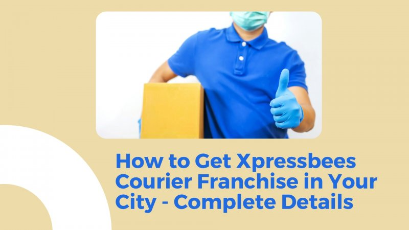 How to Get Xpressbees Courier Franchise in Your City - Complete Details