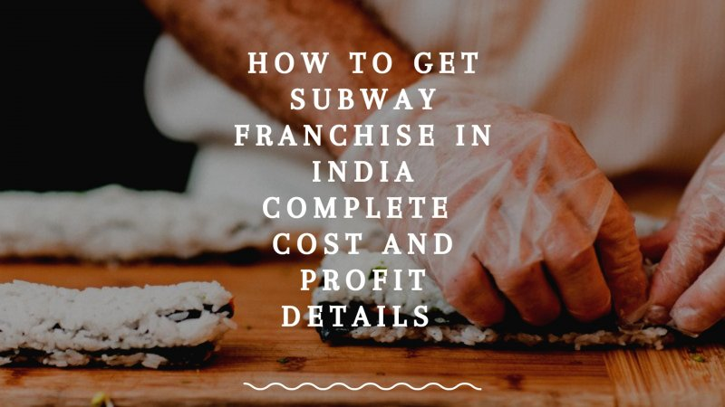 How to Get Subway Franchise in India - Cost and Profit Details